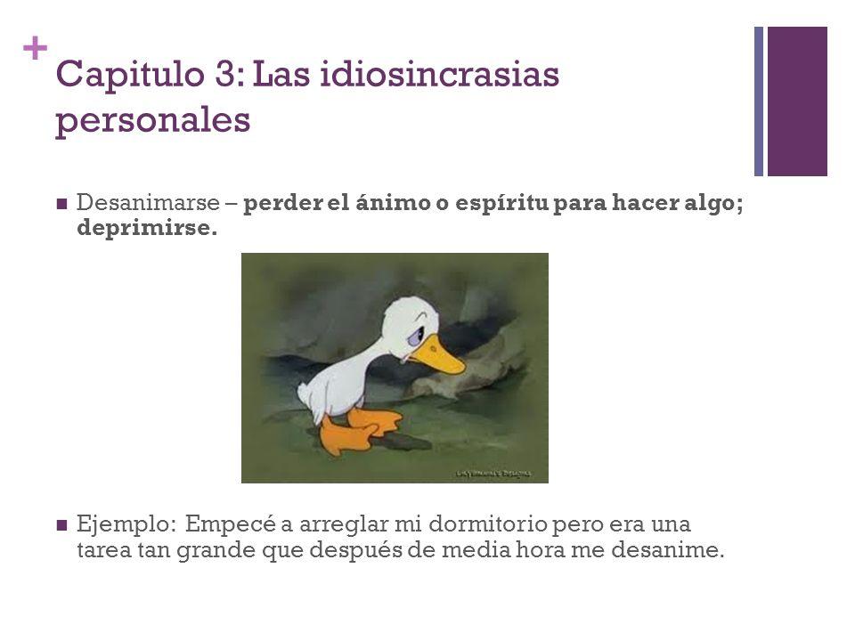 + Capitulo 3: Las idiosincrasias personales Desanimarse – perder el ánimo o espíritu para hacer algo; deprimirse. Ejemplo: Empecé a arreglar mi dormit