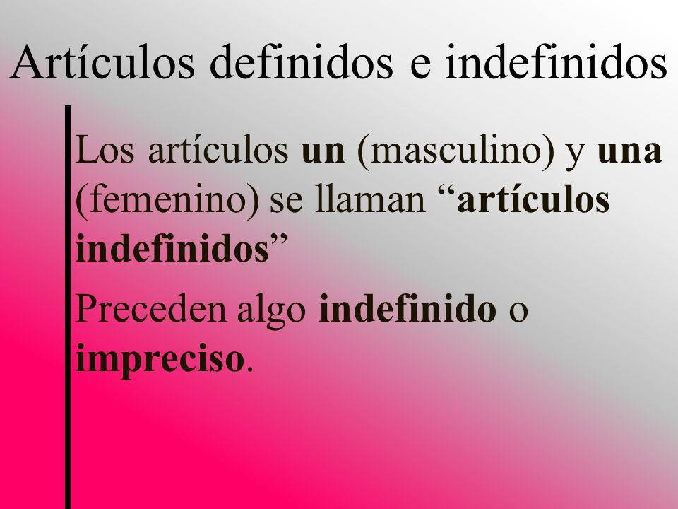 Los artículos un (masculino) y una (femenino) se llaman artículos indefinidos Preceden algo indefinido o impreciso.