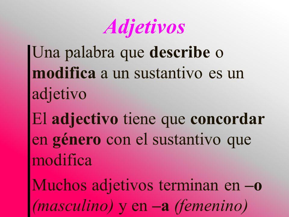 Una palabra que describe o modifica a un sustantivo es un adjetivo El adjectivo tiene que concordar en género con el sustantivo que modifica Muchos adjetivos terminan en –o (masculino) y en –a (femenino) Adjetivos