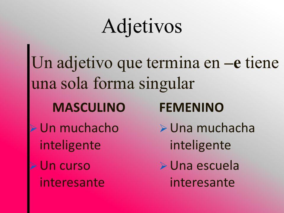 Un adjetivo que termina en –e tiene una sola forma singular Adjetivos MASCULINO Un muchacho inteligente Un curso interesante FEMENINO Una muchacha inteligente Una escuela interesante