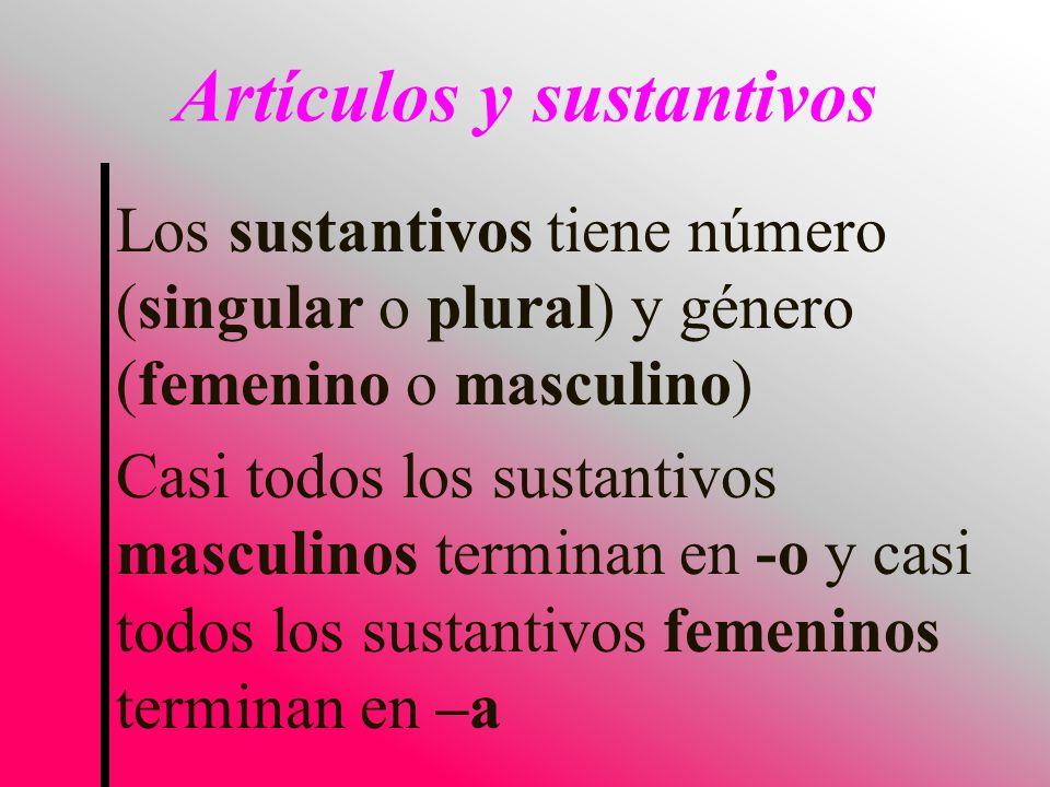 Los sustantivos tiene número (singular o plural) y género (femenino o masculino) Casi todos los sustantivos masculinos terminan en -o y casi todos los sustantivos femeninos terminan en –a Artículos y sustantivos