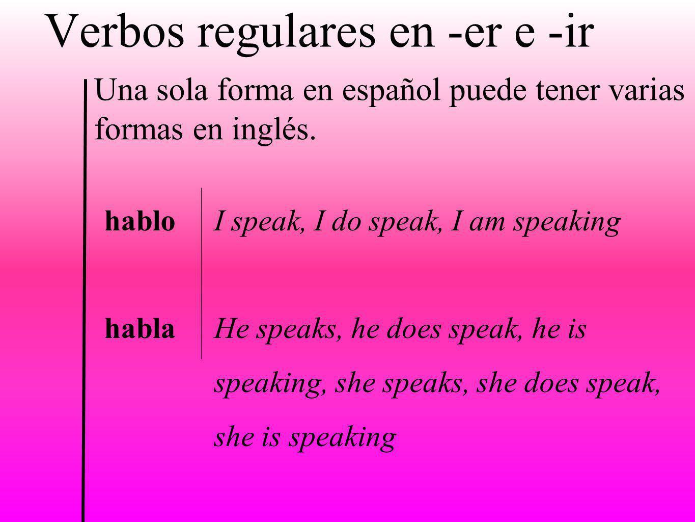 Verbos regulares en -er e -ir Una sola forma en español puede tener varias formas en inglés. hablo habla I speak, I do speak, I am speaking He speaks,