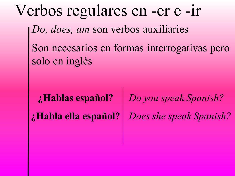 Verbos regulares en -er e -ir Do, does, am son verbos auxiliaries Son necesarios en formas interrogativas pero solo en inglés ¿Hablas español? ¿Habla