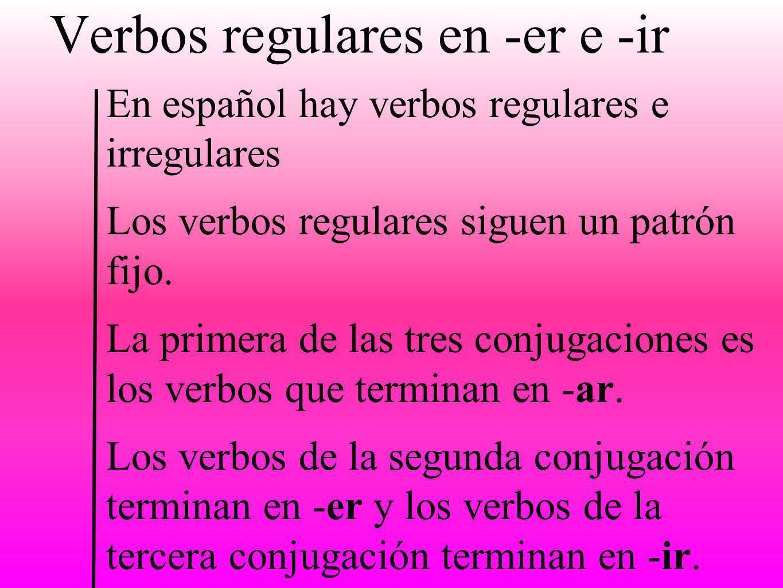 Verbos regulares en -er e -ir En español hay verbos regulares e irregulares Los verbos regulares siguen un patrón fijo. La primera de las tres conjuga