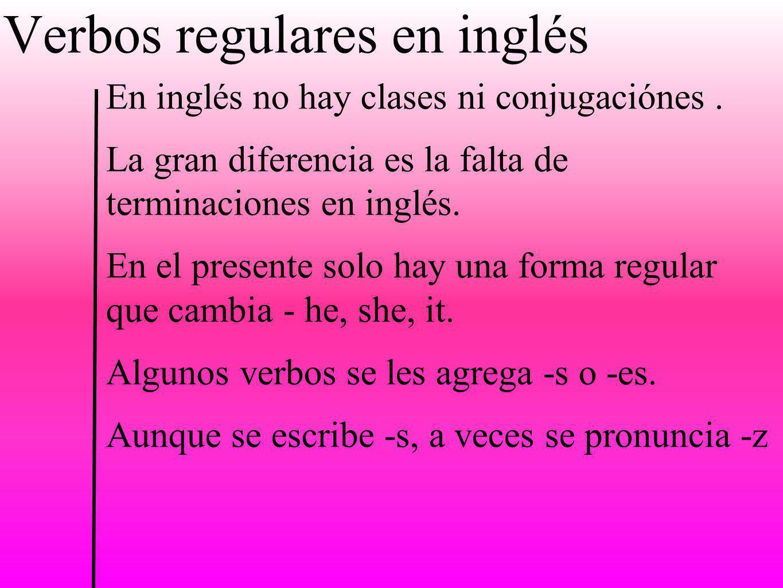 Verbos regulares en inglés En inglés no hay clases ni conjugaciónes. La gran diferencia es la falta de terminaciones en inglés. En el presente solo ha
