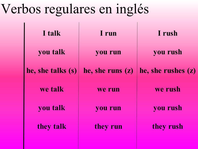 I talk you talk he, she talks (s) we talk you talk they talk I run you run he, she runs (z) we run you run they run Verbos regulares en inglés I rush
