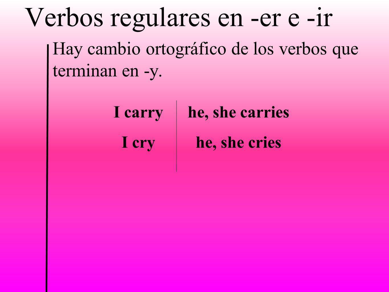 Verbos regulares en -er e -ir Hay cambio ortográfico de los verbos que terminan en -y. I carry I cry he, she carries he, she cries