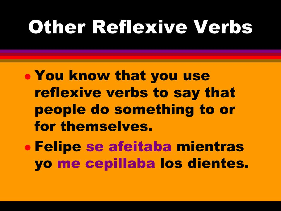 Other Reflexive Verbs l You know that you use reflexive verbs to say that people do something to or for themselves.