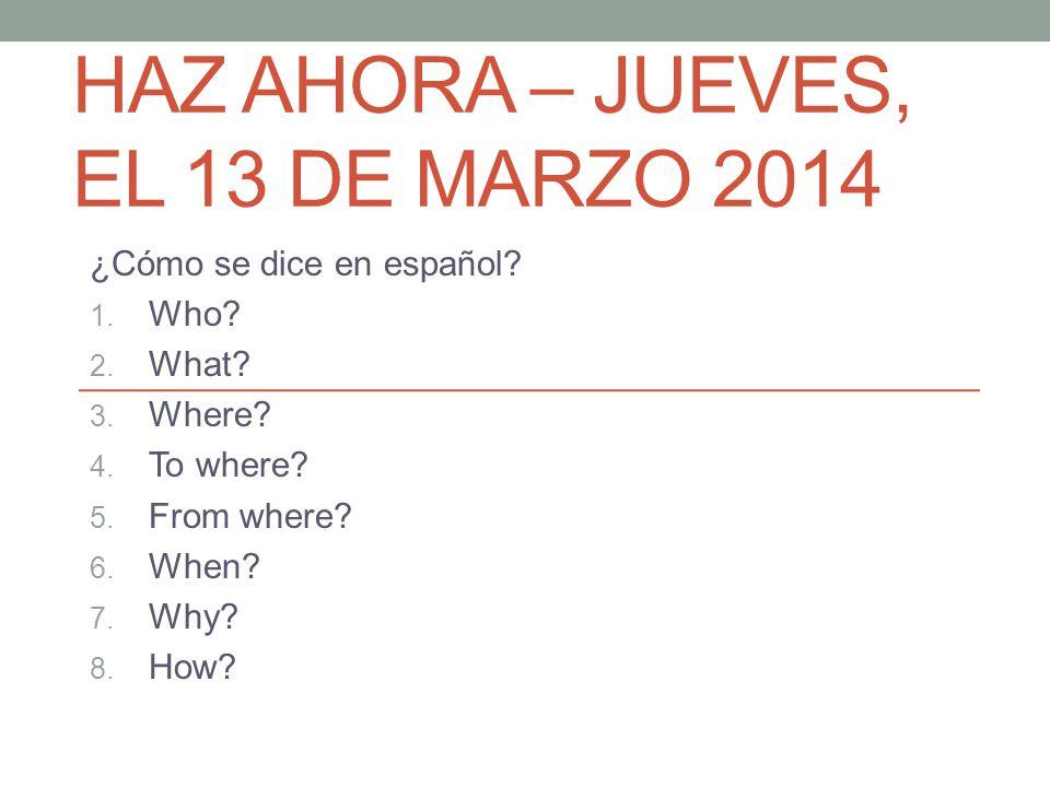 HAZ AHORA – JUEVES, EL 13 DE MARZO 2014 ¿Cómo se dice en español? 1. Who? 2. What? 3. Where? 4. To where? 5. From where? 6. When? 7. Why? 8. How?