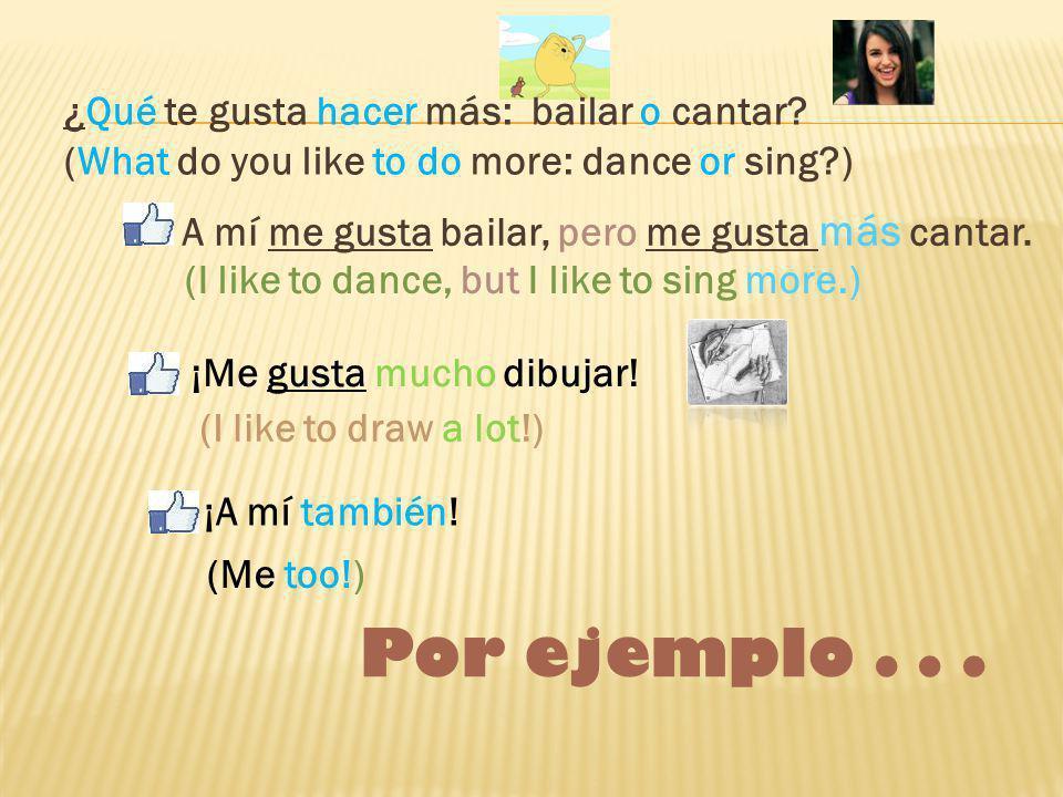 A mí me gusta bailar, pero me gusta más cantar.