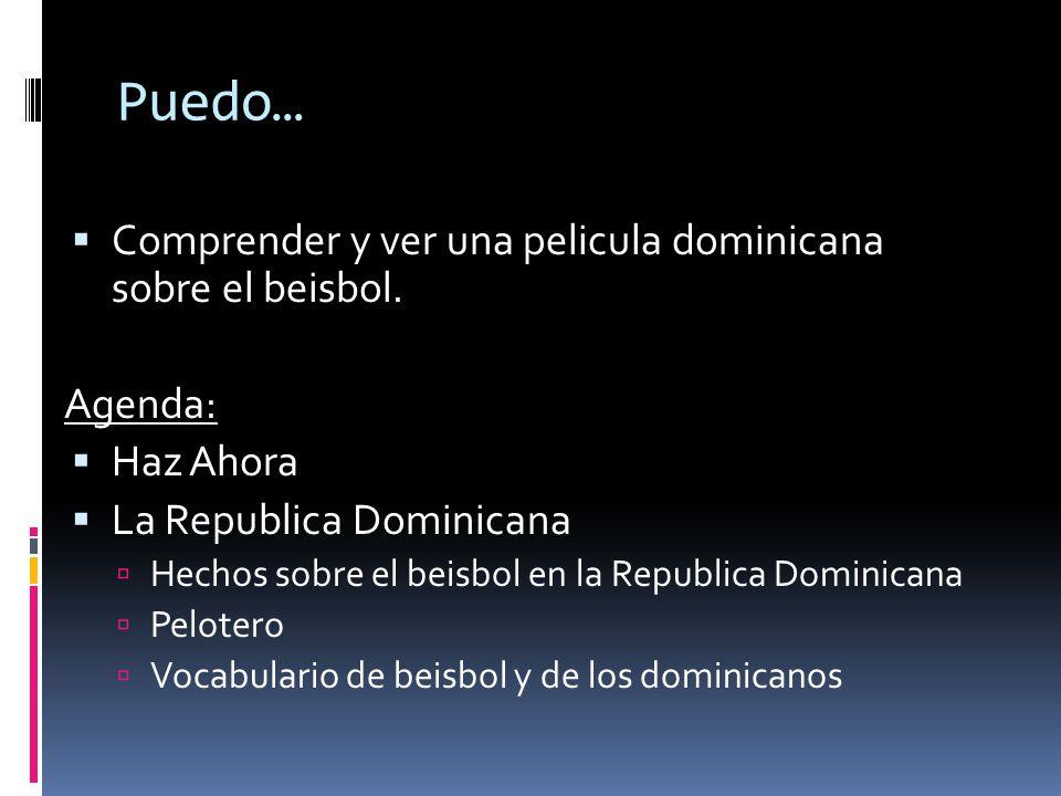 Puedo… Comprender y ver una pelicula dominicana sobre el beisbol. Agenda: Haz Ahora La Republica Dominicana Hechos sobre el beisbol en la Republica Do