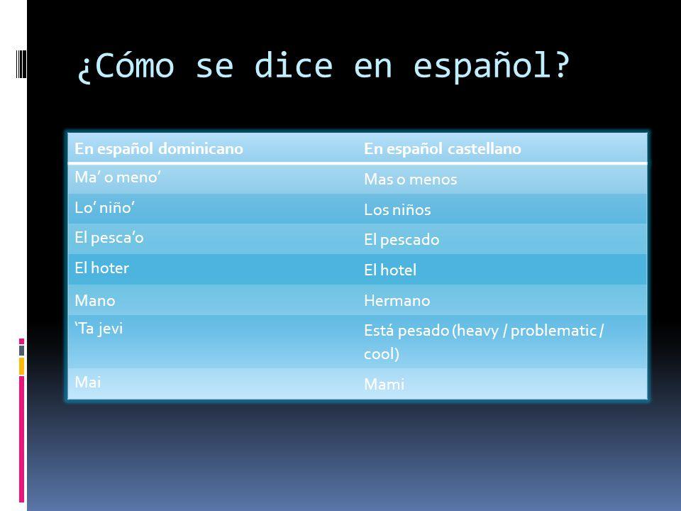 ¿Cómo se dice en español? En español dominicanoEn español castellano Ma o meno Mas o menos Lo niño Los niños El pescao El pescado El hoter El hotel Ma