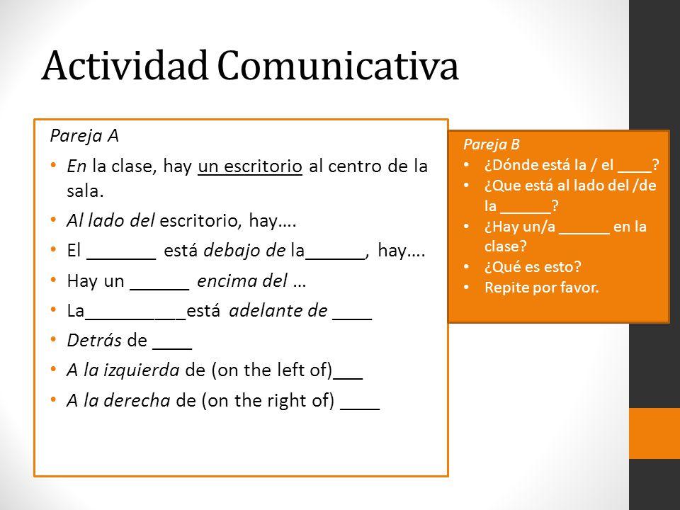 Actividad Comunicativa Pareja A En la clase, hay un escritorio al centro de la sala. Al lado del escritorio, hay…. El _______ está debajo de la______,