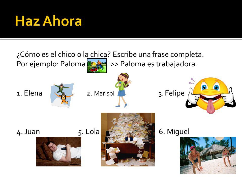 ¿Cómo es el chico o la chica? Escribe una frase completa. Por ejemplo: Paloma>> Paloma es trabajadora. 1. Elena 2. Marisol3. Felipe 4. Juan 5. Lola6.