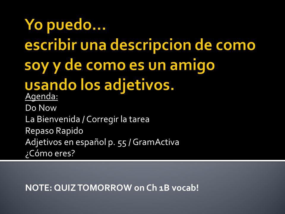 Agenda: Do Now La Bienvenida / Corregir la tarea Repaso Rapido Adjetivos en español p. 55 / GramActiva ¿Cómo eres? NOTE: QUIZ TOMORROW on Ch 1B vocab!