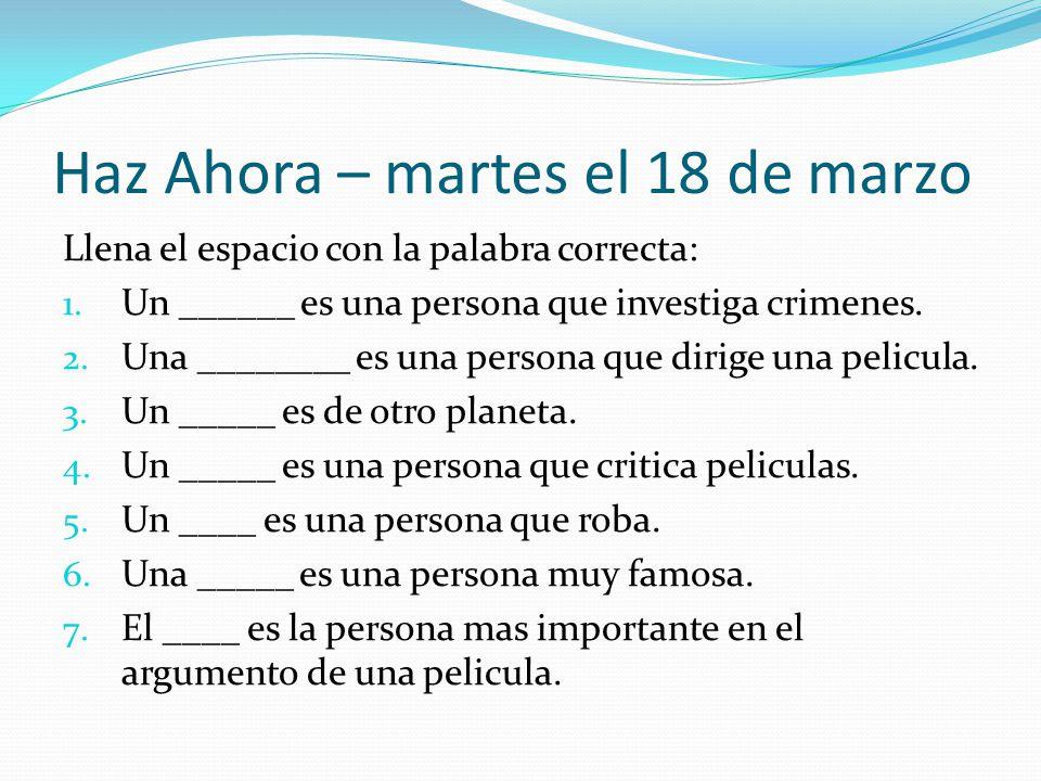 Haz Ahora – martes el 18 de marzo Llena el espacio con la palabra correcta: 1. Un ______ es una persona que investiga crimenes. 2. Una ________ es una