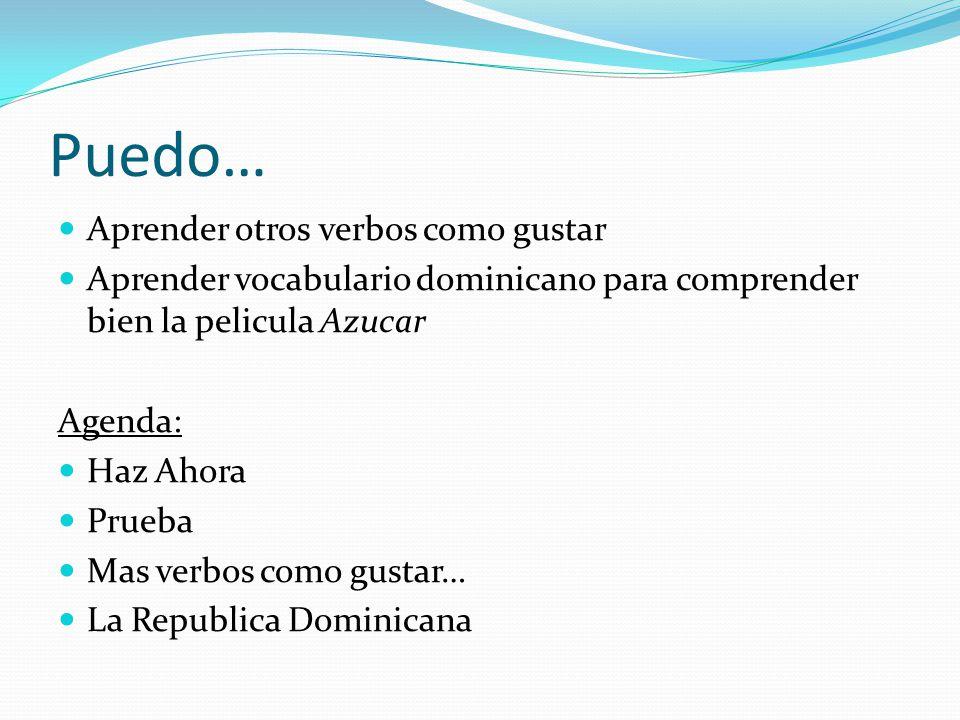Puedo… Aprender otros verbos como gustar Aprender vocabulario dominicano para comprender bien la pelicula Azucar Agenda: Haz Ahora Prueba Mas verbos como gustar… La Republica Dominicana