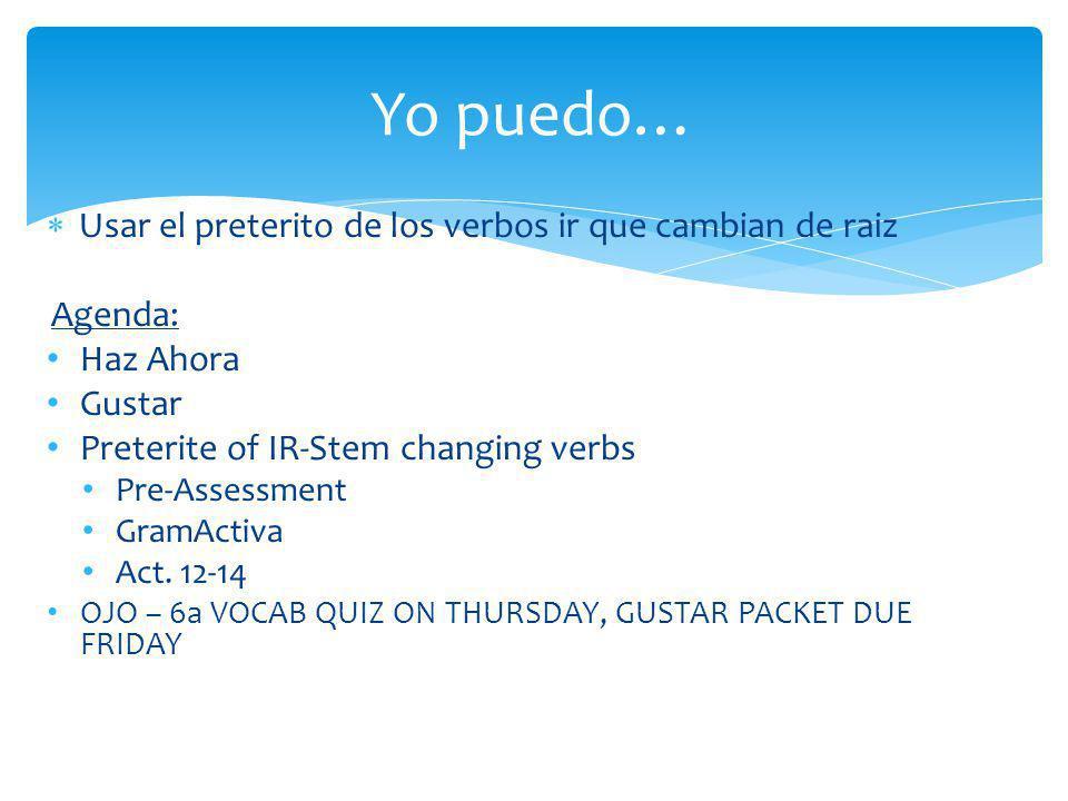 Usar el preterito de los verbos ir que cambian de raiz Agenda: Haz Ahora Gustar Preterite of IR-Stem changing verbs Pre-Assessment GramActiva Act. 12-