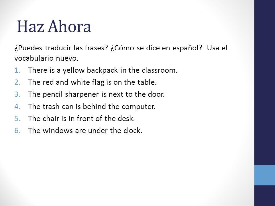 Haz Ahora ¿Puedes traducir las frases? ¿Cómo se dice en español? Usa el vocabulario nuevo. 1.There is a yellow backpack in the classroom. 2.The red an