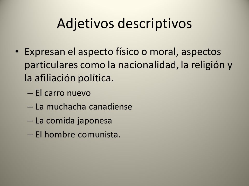 Adjetivos descriptivos Expresan el aspecto físico o moral, aspectos particulares como la nacionalidad, la religión y la afiliación política. – El carr