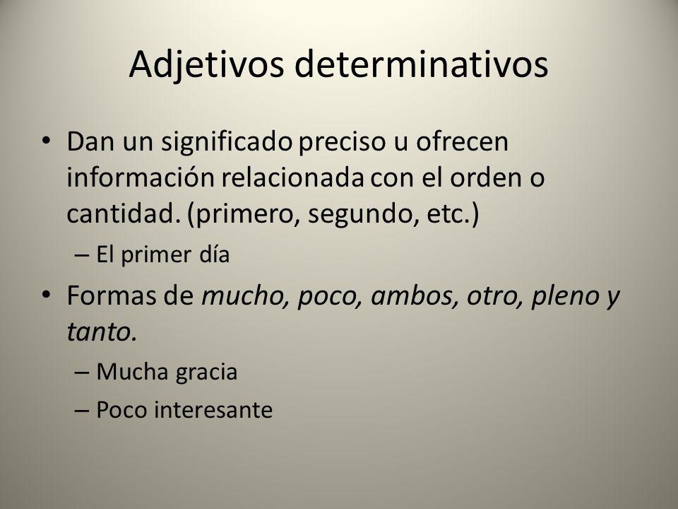 Adjetivos determinativos Dan un significado preciso u ofrecen información relacionada con el orden o cantidad. (primero, segundo, etc.) – El primer dí