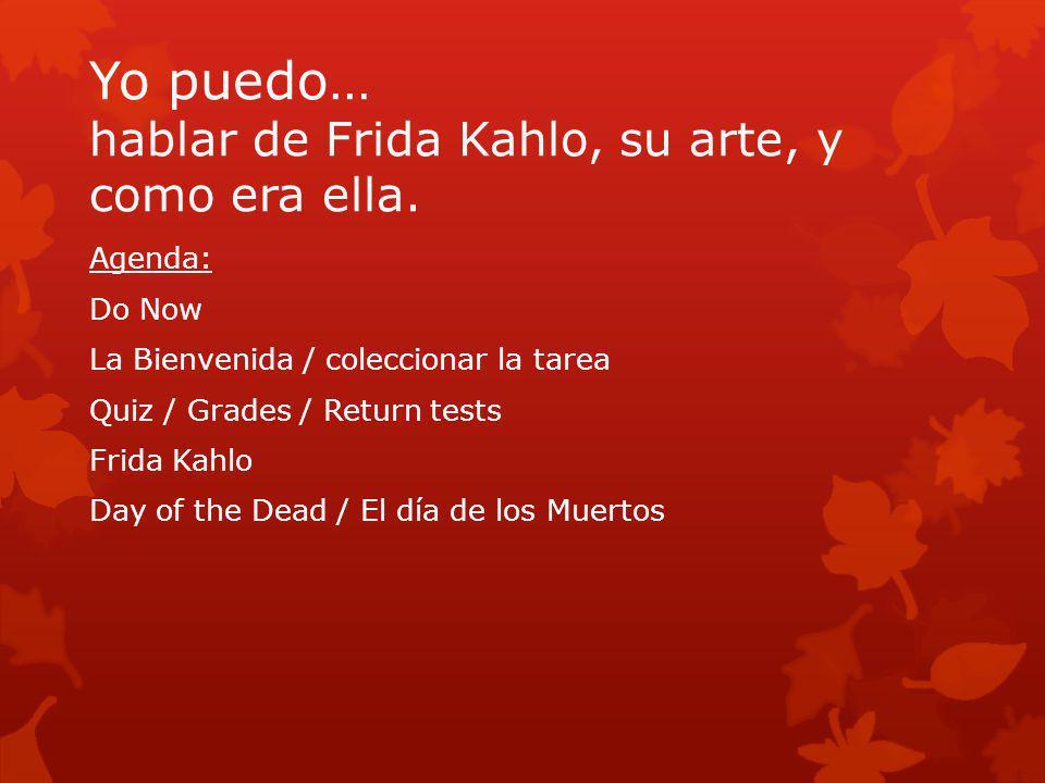 Yo puedo… hablar de Frida Kahlo, su arte, y como era ella. Agenda: Do Now La Bienvenida / coleccionar la tarea Quiz / Grades / Return tests Frida Kahl
