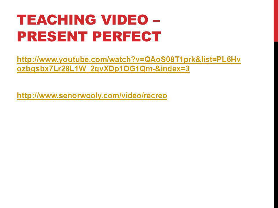 TEACHING VIDEO – PRESENT PERFECT http://www.youtube.com/watch?v=QAoS08T1prk&list=PL6Hv ozbgsbx7Lr28L1W_2gvXDp1OG1Qm-&index=3 http://www.senorwooly.com