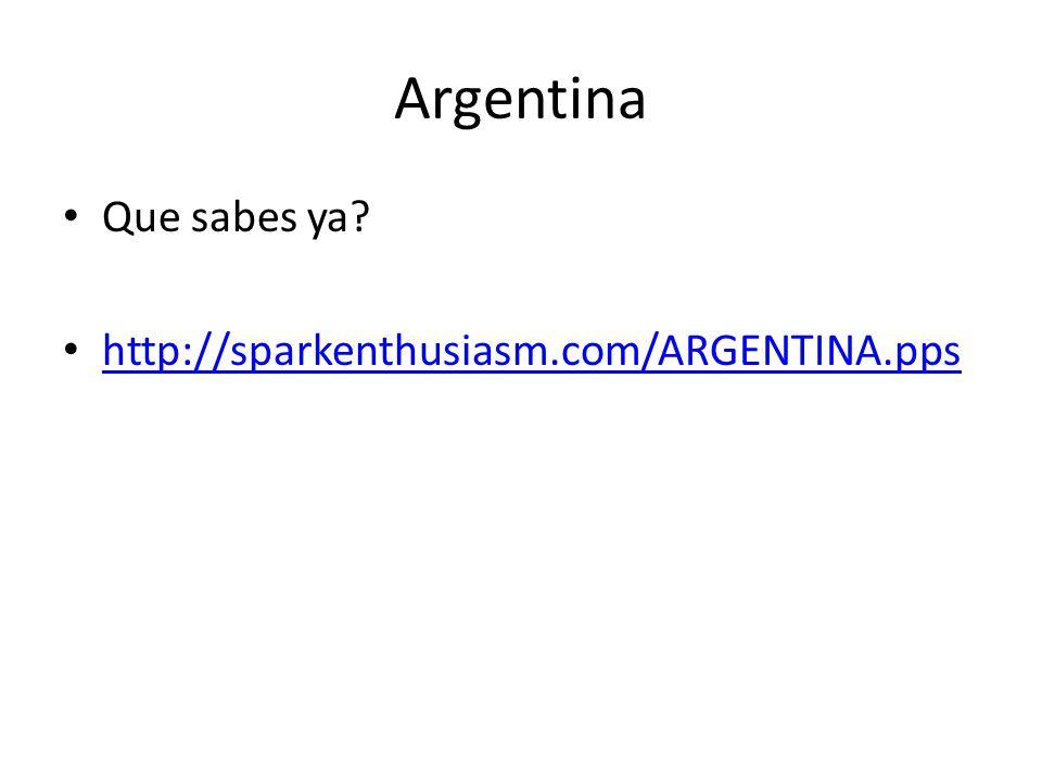 Argentina Que sabes ya? http://sparkenthusiasm.com/ARGENTINA.pps