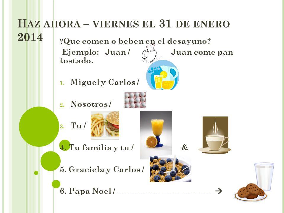 H AZ AHORA – VIERNES EL 31 DE ENERO 2014 ? Que comen o beben en el desayuno? Ejemplo: Juan / Juan come pan tostado. 1. Miguel y Carlos / 2. Nosotros /
