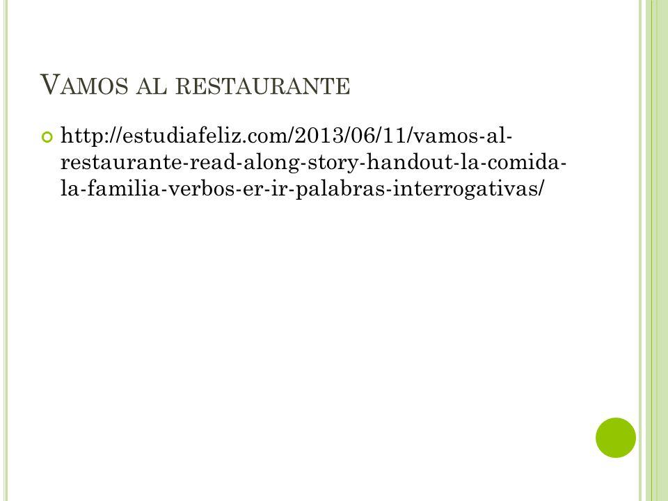 V AMOS AL RESTAURANTE http://estudiafeliz.com/2013/06/11/vamos-al- restaurante-read-along-story-handout-la-comida- la-familia-verbos-er-ir-palabras-interrogativas/