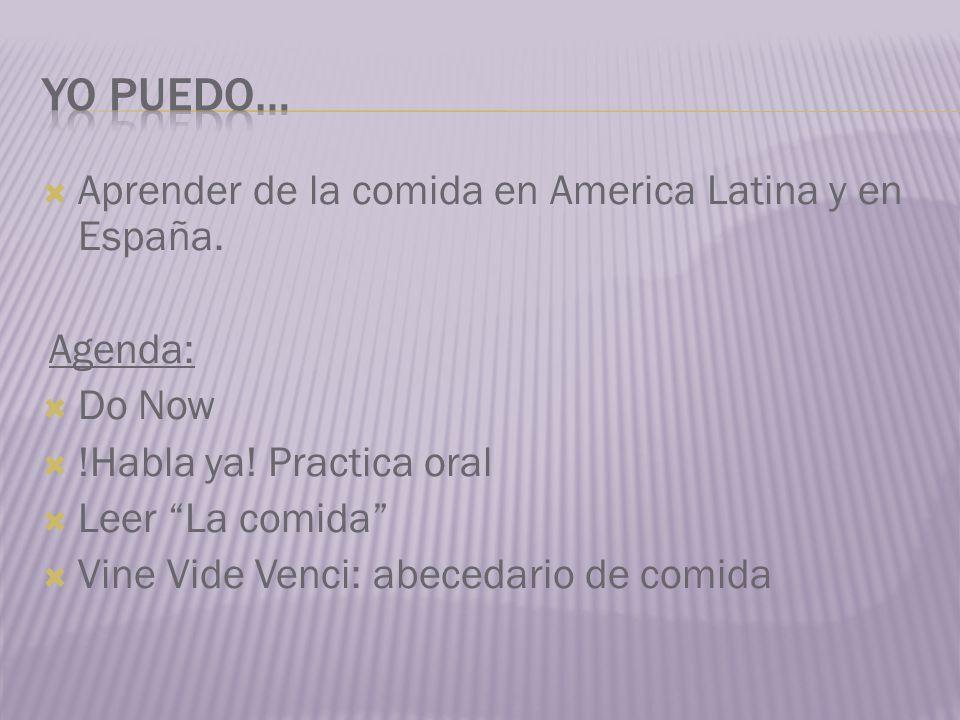 Aprender de la comida en America Latina y en España. Agenda: Do Now !Habla ya! Practica oral Leer La comida Vine Vide Venci: abecedario de comida