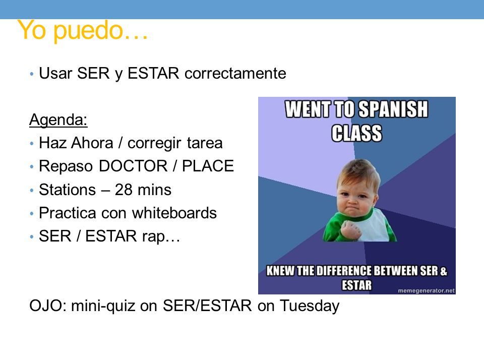 Yo puedo… Usar SER y ESTAR correctamente Agenda: Haz Ahora / corregir tarea Repaso DOCTOR / PLACE Stations – 28 mins Practica con whiteboards SER / ESTAR rap… OJO: mini-quiz on SER/ESTAR on Tuesday
