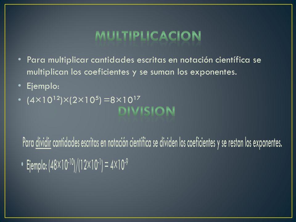 Para multiplicar cantidades escritas en notación científica se multiplican los coeficientes y se suman los exponentes. Ejemplo: (4×10 12 )×(2×10 5 ) =