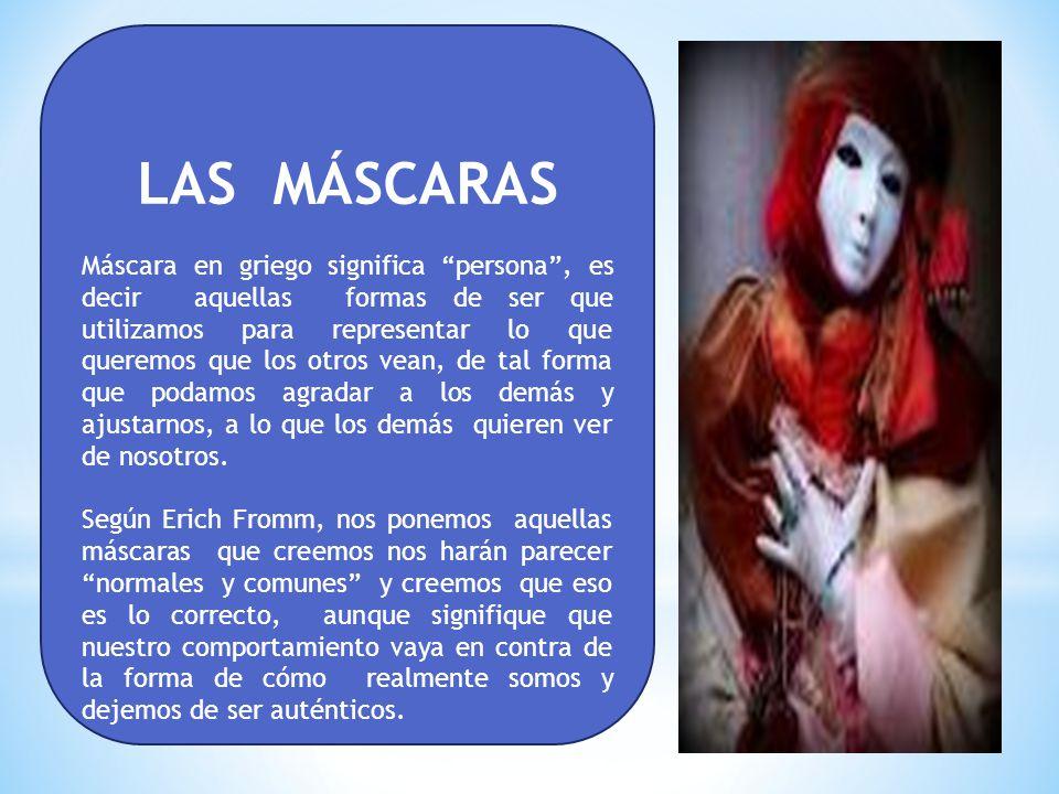 LAS MÁSCARAS Máscara en griego significa persona, es decir aquellas formas de ser que utilizamos para representar lo que queremos que los otros vean, de tal forma que podamos agradar a los demás y ajustarnos, a lo que los demás quieren ver de nosotros.