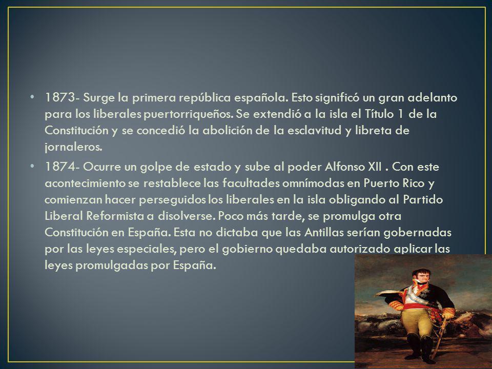 1873- Surge la primera república española. Esto significó un gran adelanto para los liberales puertorriqueños. Se extendió a la isla el Título 1 de la