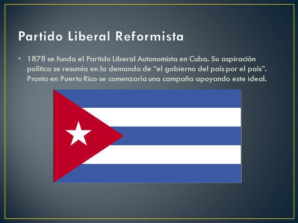 1878 se funda el Partido Liberal Autonomista en Cuba. Su aspiración política se resumía en la demanda de el gobierno del país por el país. Pronto en P