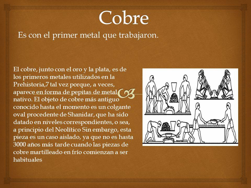 Es con el primer metal que trabajaron. El cobre, junto con el oro y la plata, es de los primeros metales utilizados en la Prehistoria,7 tal vez porque