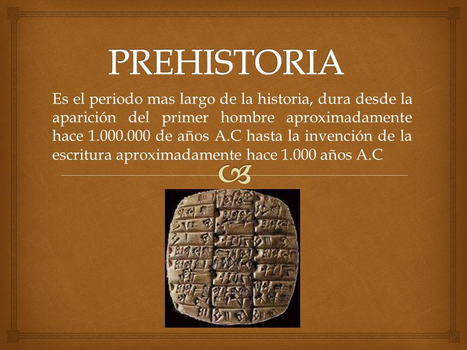 Es el periodo mas largo de la historia, dura desde la aparición del primer hombre aproximadamente hace 1.000.000 de años A.C hasta la invención de la