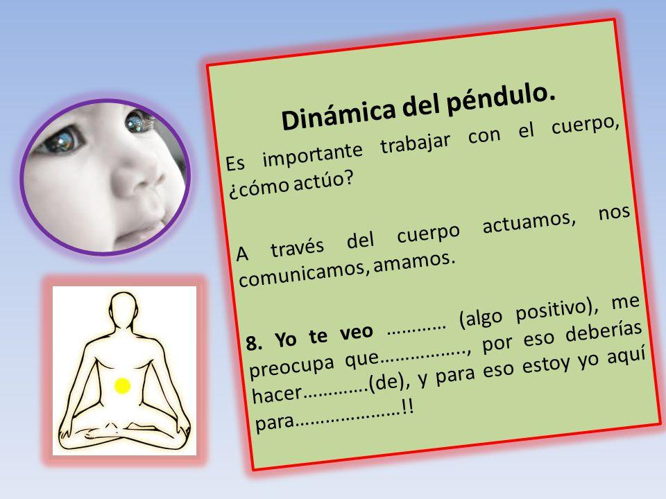 Dinámica del péndulo. Es importante trabajar con el cuerpo, ¿cómo actúo? A través del cuerpo actuamos, nos comunicamos, amamos. 8. Yo te veo ………… (alg