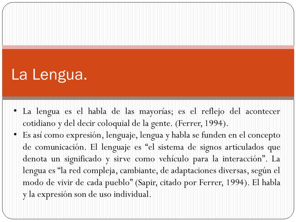 La Lengua. La lengua es el habla de las mayorías; es el reflejo del acontecer cotidiano y del decir coloquial de la gente. (Ferrer, 1994). Es así como