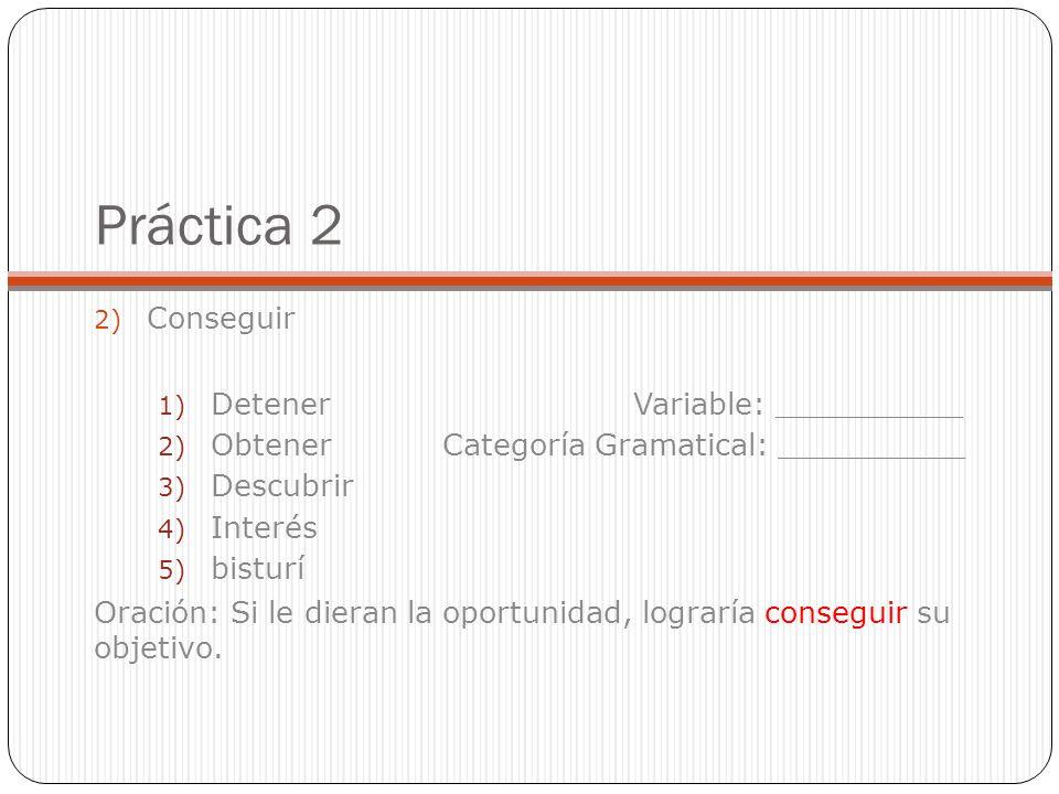 Práctica 2 2) Conseguir 1) Detener Variable: __________ 2) Obtener Categoría Gramatical: __________ 3) Descubrir 4) Interés 5) bisturí Oración: Si le