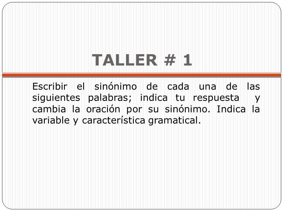 TALLER # 1 Escribir el sinónimo de cada una de las siguientes palabras; indica tu respuesta y cambia la oración por su sinónimo. Indica la variable y