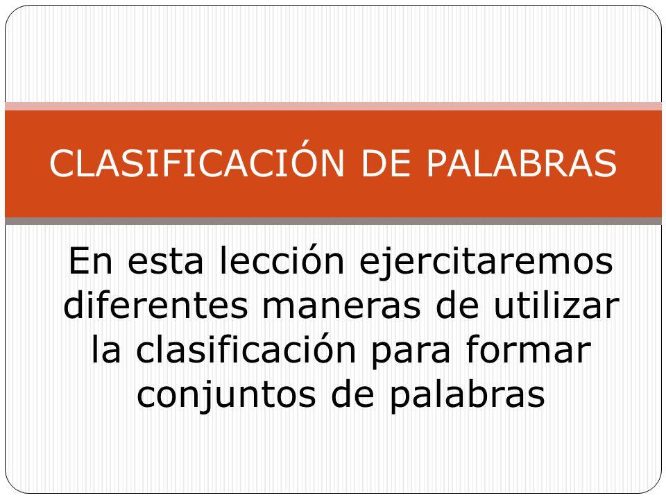 En esta lección ejercitaremos diferentes maneras de utilizar la clasificación para formar conjuntos de palabras CLASIFICACIÓN DE PALABRAS