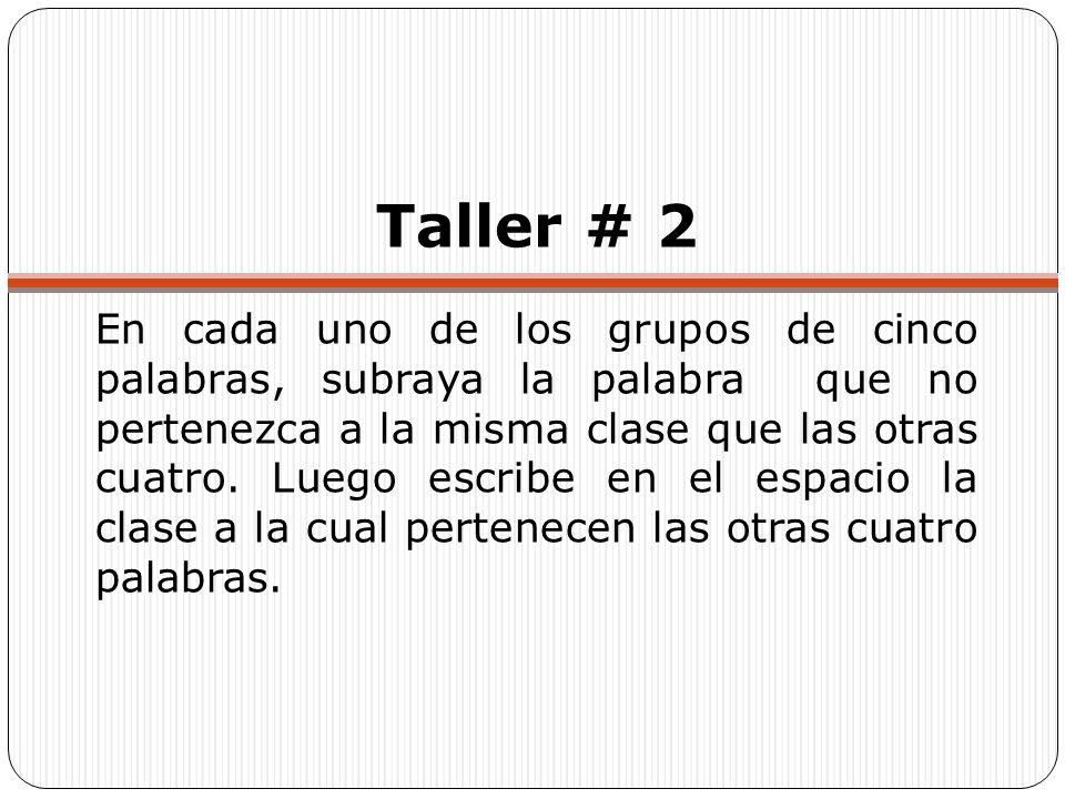 Taller # 2 En cada uno de los grupos de cinco palabras, subraya la palabra que no pertenezca a la misma clase que las otras cuatro. Luego escribe en e
