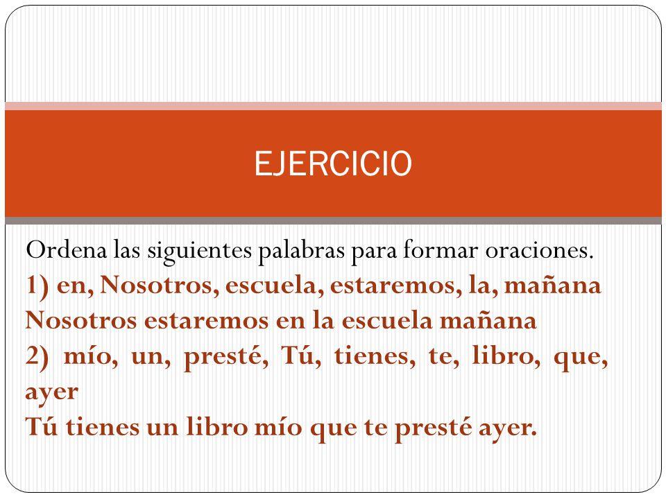 EJERCICIO Ordena las siguientes palabras para formar oraciones. 1) en, Nosotros, escuela, estaremos, la, mañana Nosotros estaremos en la escuela mañan