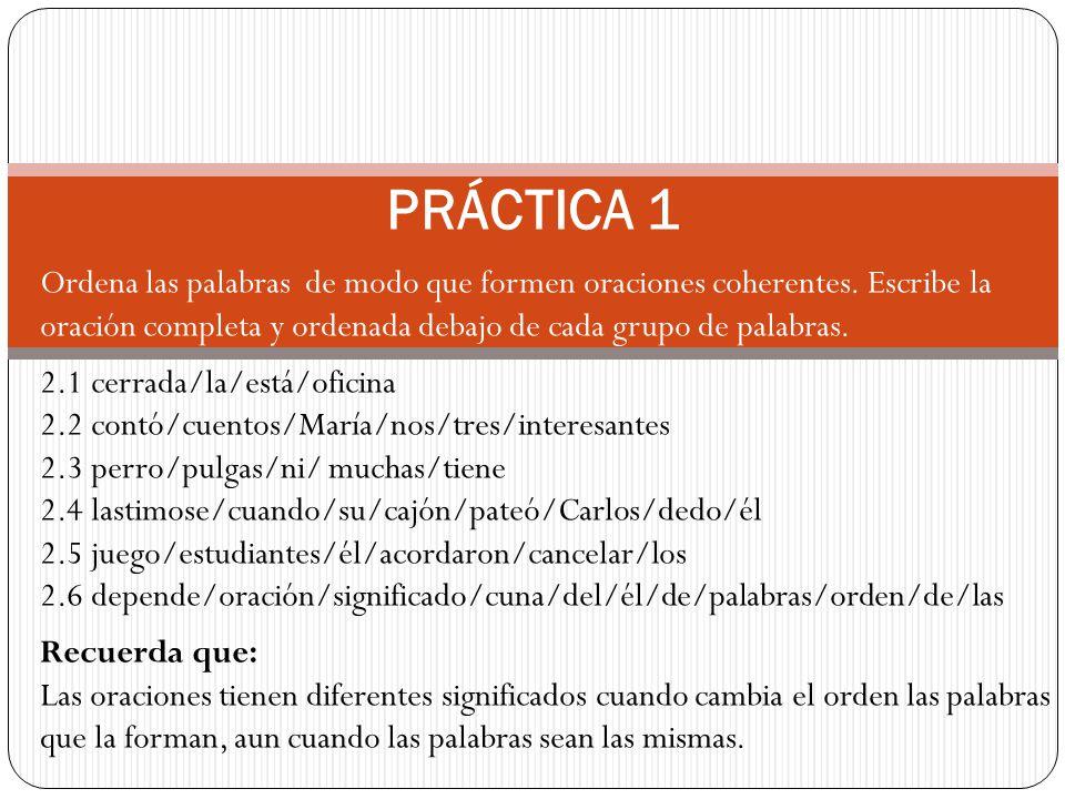 PRÁCTICA 1 Ordena las palabras de modo que formen oraciones coherentes. Escribe la oración completa y ordenada debajo de cada grupo de palabras. 2.1 c