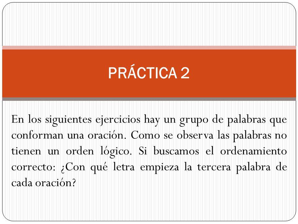 PRÁCTICA 2 En los siguientes ejercicios hay un grupo de palabras que conforman una oración. Como se observa las palabras no tienen un orden lógico. Si