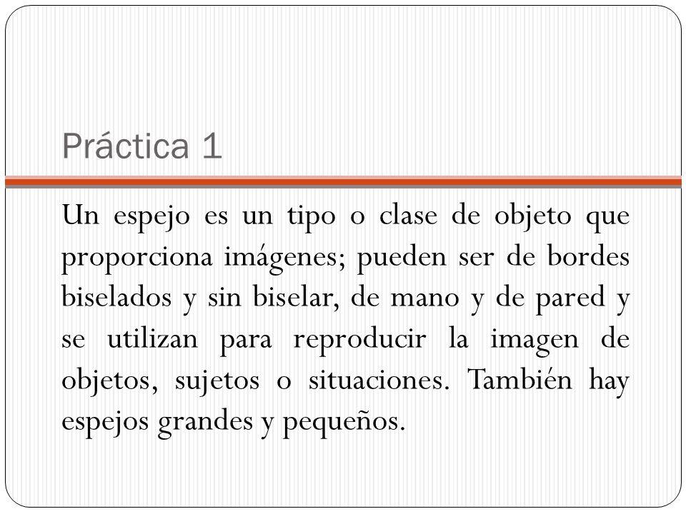 Práctica 1 Un espejo es un tipo o clase de objeto que proporciona imágenes; pueden ser de bordes biselados y sin biselar, de mano y de pared y se util