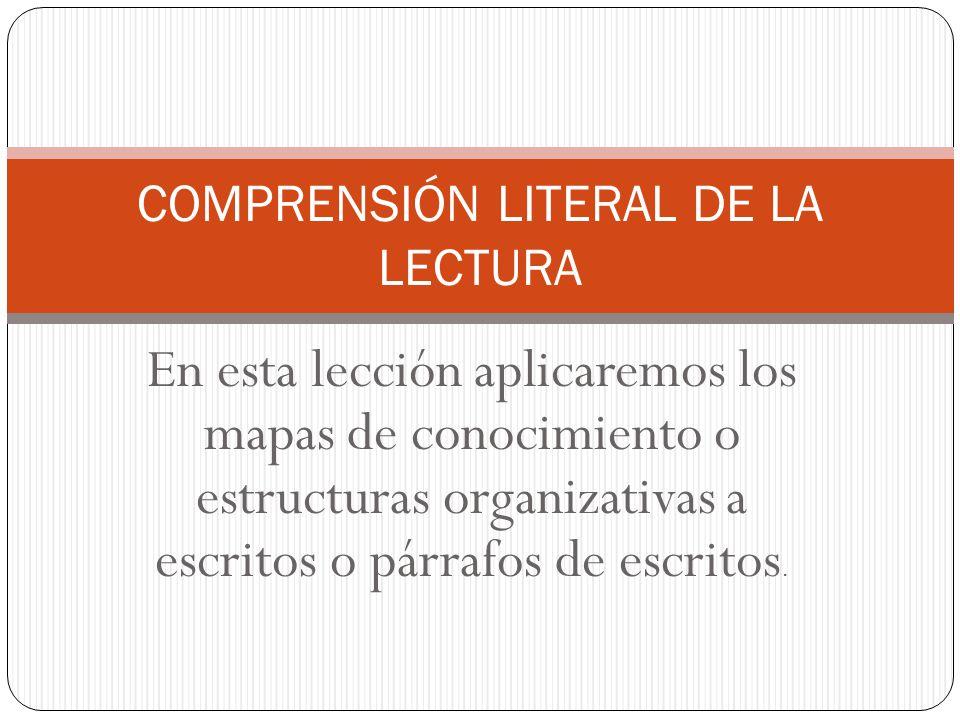 En esta lección aplicaremos los mapas de conocimiento o estructuras organizativas a escritos o párrafos de escritos. COMPRENSIÓN LITERAL DE LA LECTURA