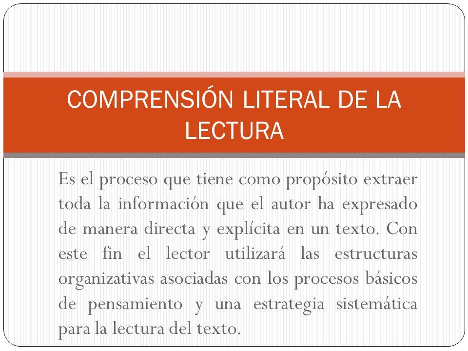 Es el proceso que tiene como propósito extraer toda la información que el autor ha expresado de manera directa y explícita en un texto. Con este fin e